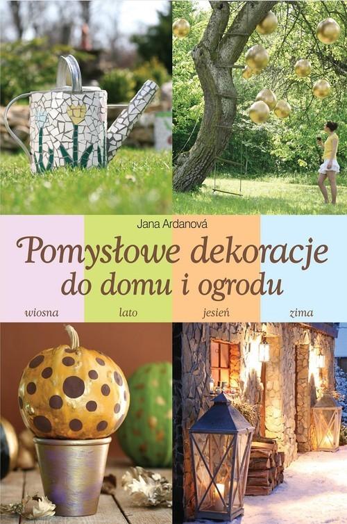 okładka Pomysłowe dekoracje do domu i ogrodu, Książka | Ardanova Jana