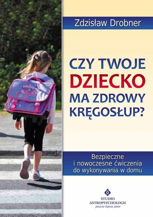okładka Czy Twoje dziecko ma zdrowy kręgosłup? Bezpieczne ćwiczenia do stosowania w domu, Książka | Drobner Zdzisław