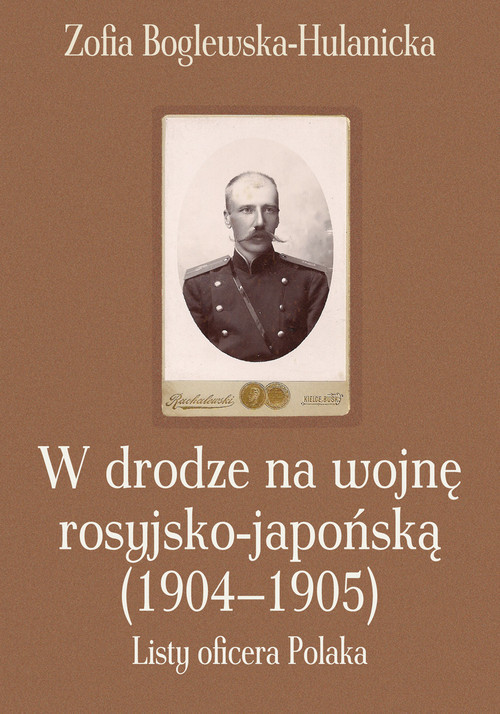 okładka W drodze na wojnę rosyjsko-japońską (1904-1905) Listy oficera Polaka, Książka   Boglewska-Hulanicka Zofia