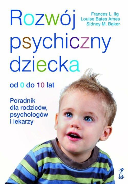 okładka Rozwój psychiczny dziecka od 0 do 10 lat Poradnik dla rodziców, psychologów i lekarzy, Książka | Frances L. Ilg, Ames Louise Bates, Sidn Baker