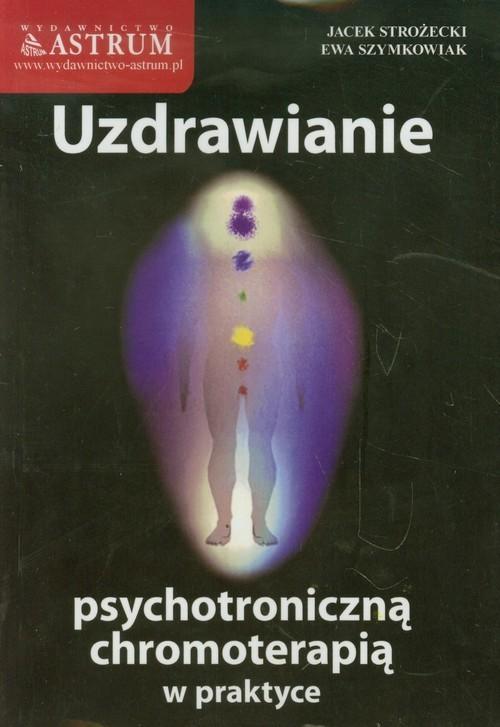 okładka Uzdrawianie psychotroniczną chromoterapią w praktyce, Książka | Jacek Strożecki, Ewa Szymkowiak