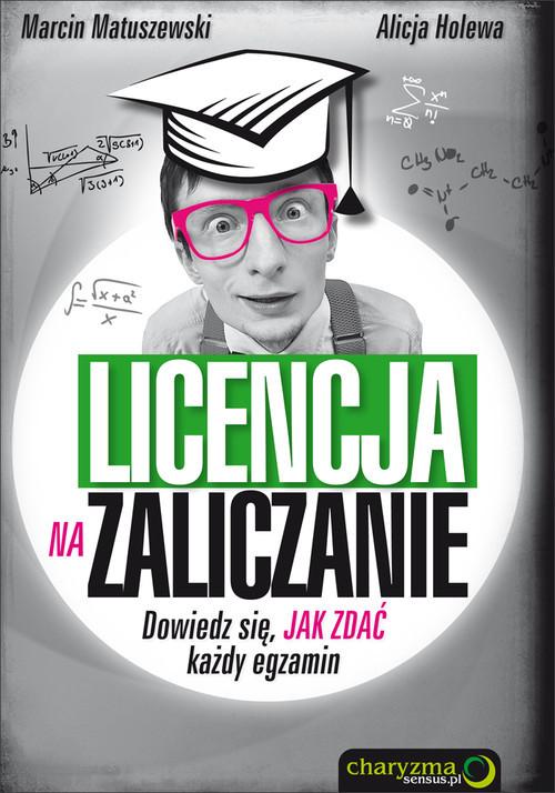 okładka Licencja na zaliczanie Dowiedz się jak zdać każdy egzamin, Książka | Marcin Matuszewski, Alicja Holewa