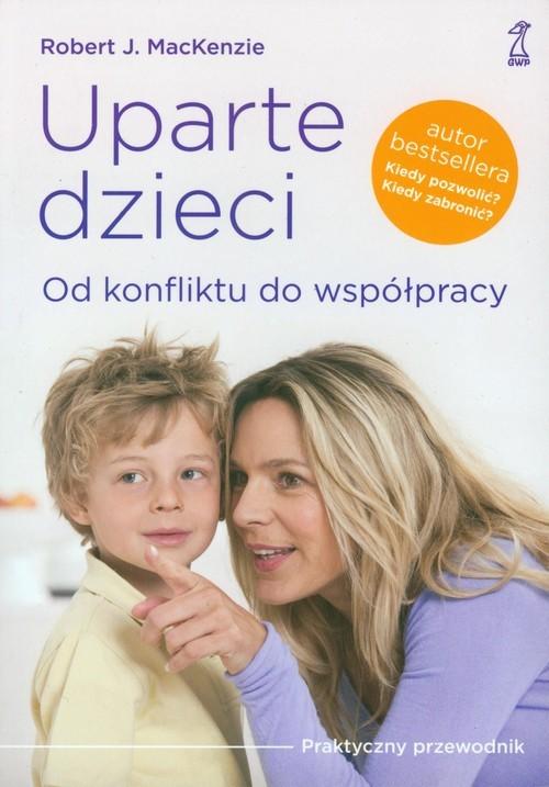okładka Uparte dzieci Od konfliktu do współpracy, Książka | Robert J. MacKenzie