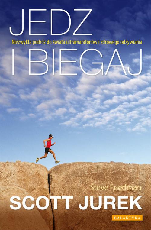 okładka Jedz i biegaj Niezwykła podróż do świata ultramaratonów i zdrowego odżywiania, Książka | Scott Jurek