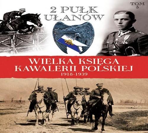 okładka Wielka Księga Kawalerii Polskiej 1918-1939 Tom 5 2. Pułk Ułanów Grochowskich im. gen. Dwernickiego, Książka   Praca Zbiorowa