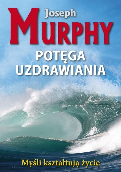 okładka Potęga uzdrawiania Myśli kształtują życie, Książka | Murphy Joseph