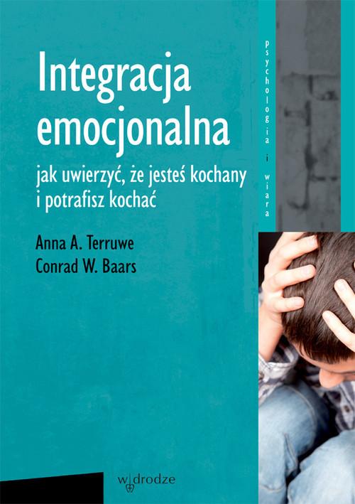 okładka Integracja emocjonalna Jak uwierzyć, że jesteś kochany i potrafisz kochać., Książka | Anna A. Terruwe, Conrad W. Baars