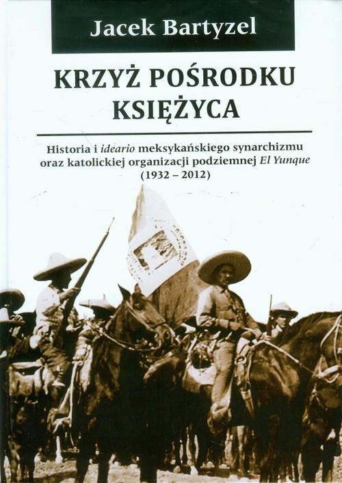 okładka Krzyż pośrodku Księżyca Historia i ideario meksykańskiego synarchizmu oraz katolickiej organizacji podziemnej El Yunque 1932-2012, Książka | Bartyzel Jacek
