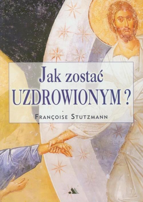 okładka Jak zostać uzdrowionym?, Książka   Stutzmann Francoise