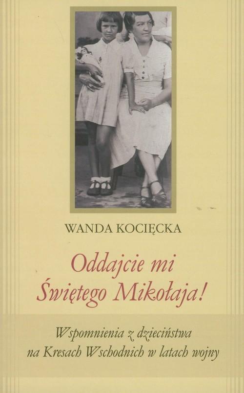 okładka Oddajcie mi Świętego Mikołaja! Wspomnienia z dzieciństwa na Kresach Wschodnich w latach wojny, Książka | Kocięcka Wanda