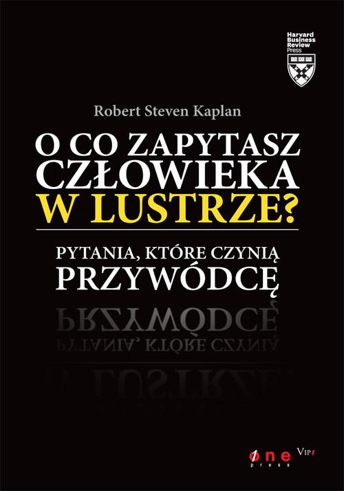 okładka O co zapytasz człowieka w lustrze Pytania, które czynią przywódcę, Książka | Robert Steven Kaplan