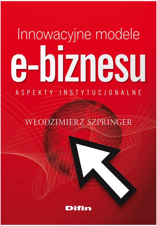 okładka Innowacyjne modele e-biznesu Aspekty instytucjonalne, Książka | Włodzimierz  Szpringer