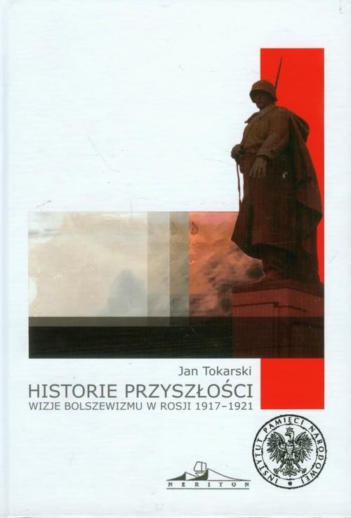 okładka Historie przyszłości Wizje bolszewizmu w Rosji 1917-1921, Książka | Jan Tokarski