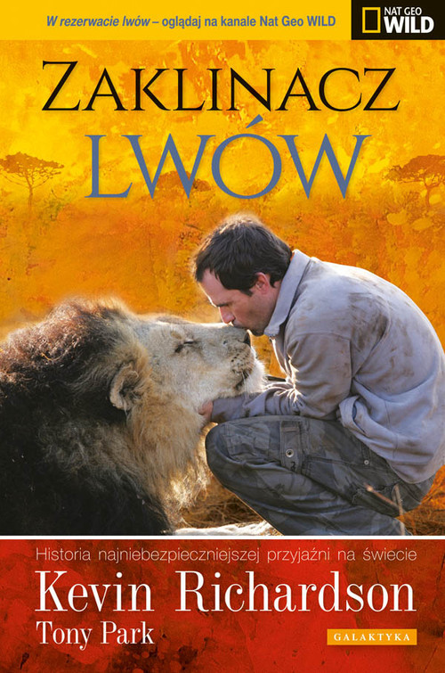 okładka Zaklinacz lwów Historia najniebezpieczniejszej przyjaźni na świecie, Książka | Kevin Richardson, Tony Park