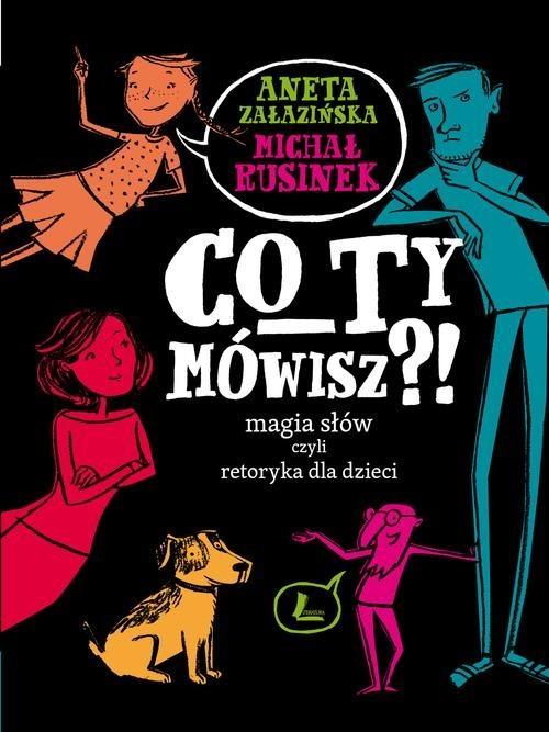 okładka Co Ty mówisz Magia słów czyli retoryka dla dzieci, Książka | Michał Rusinek, Aneta Załazińska