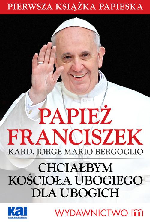okładka Chciałbym Kościoła ubogiego dla ubogich, Książka | Jorge Mario Bergoglio