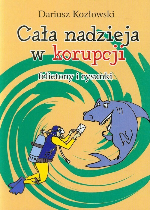 okładka Cała nadzieja w korupcji felietony i rysunki, Książka | Kozłowski Dariusz