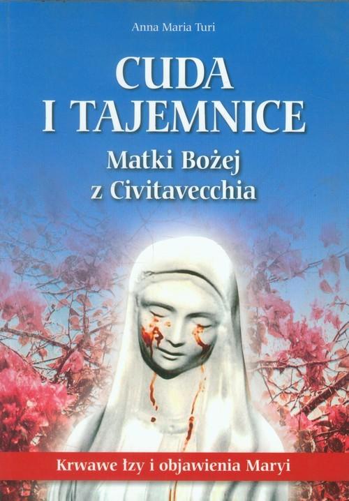 okładka Cuda i tajemnice Matki Bożej z Civitavecchia Krwawe łzy i objawienia Maryi, Książka   Anna Maria Turi