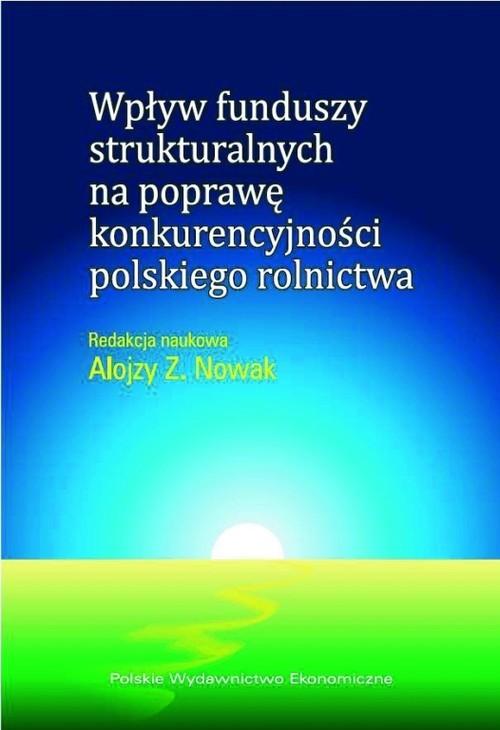 okładka Wpływ funduszy strukturalnych na poprawę konkurencyjności polskiego rolnictwa, Książka | Alojzy Z.  Nowak