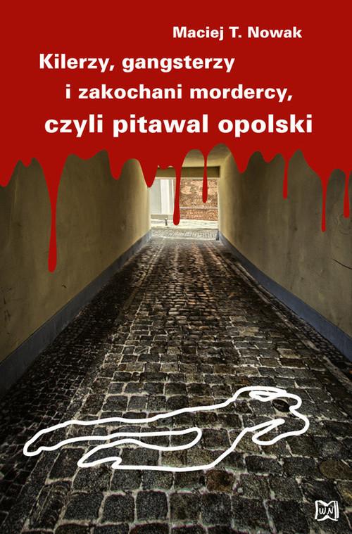 okładka Kilerzy gangsterzy i zakochani mordercy czyli pitawal opolski, Książka | Maciej T. Nowak