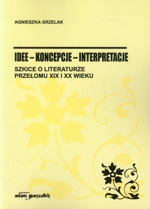 okładka Idee koncepcje interpretacje Szkice o literaturze przełomu XIX i XX wieku, Książka | Agnieszka Grzelak