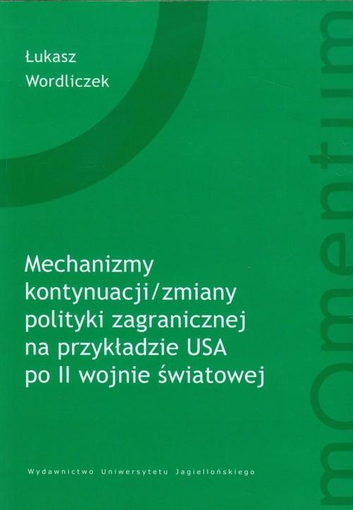 okładka Mechanizm kontynuacji zmiany polityki zagranicznej na przykładzie USA, Książka   Łukasz Wordliczek