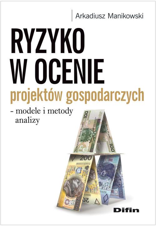 okładka Ryzyko w ocenie projektów gospodarczych modele i metody analizy, Książka | Arkadiusz  Manikowski
