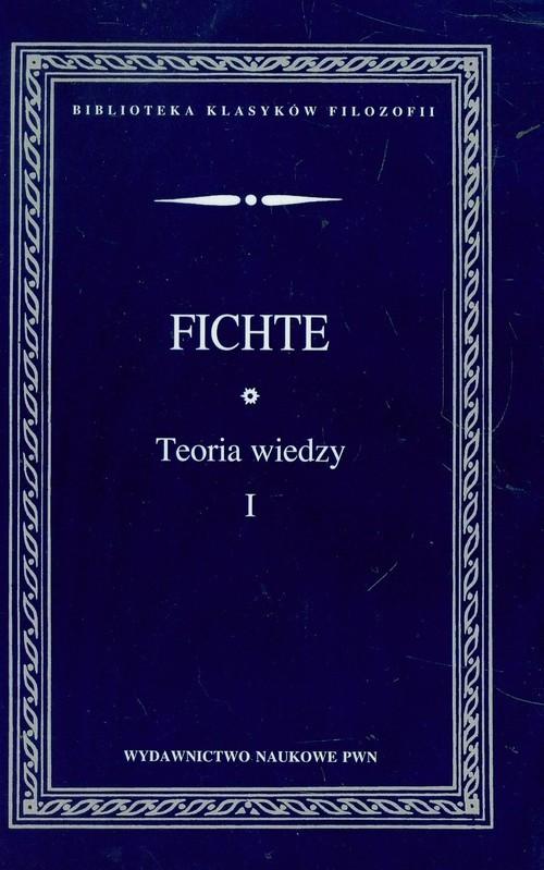 okładka Teoria wiedzy Wybór pism Tom 1, Książka | Johann Gottlieb Fichte