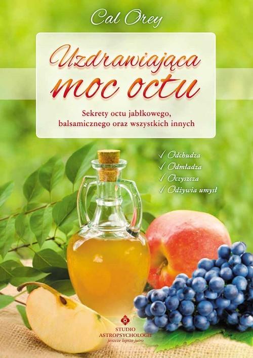 okładka Uzdrawiająca moc octu Kompletny przewodnik po najskuteczniejszych lekarstwach z natury, Książka | Orey Cal