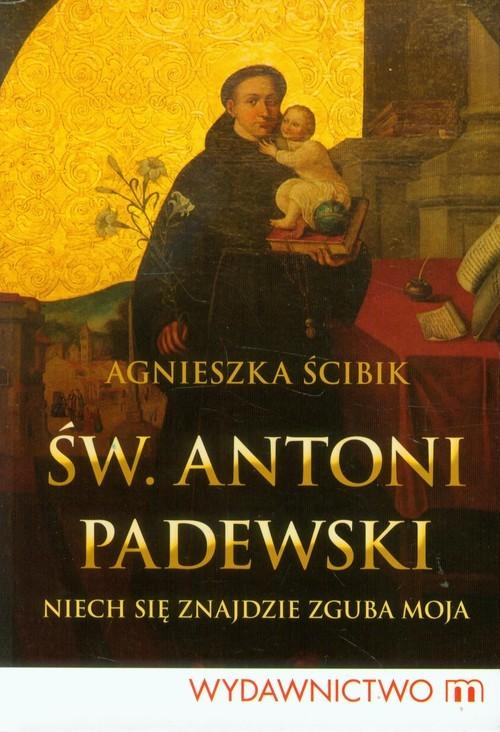 okładka Św Antoni Padewski Niech się znajdzie zguba moja, Książka | Ścibik Agnieszka