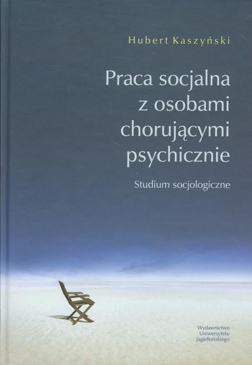 okładka Praca socjalna z osobami chorującymi psychicznie Studium socjologiczne, Książka | Kaszyński Hubert