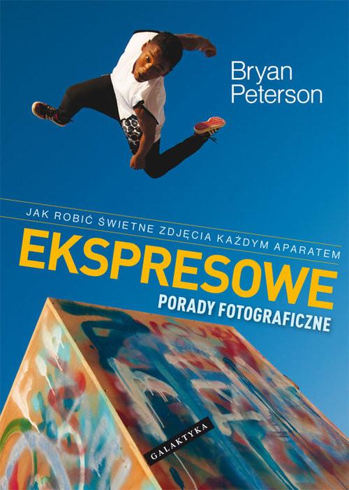 okładka Ekspresowe porady fotograficzne Jak robić świetne zdjęcia każdym aparatem, Książka | Peterson Bryan
