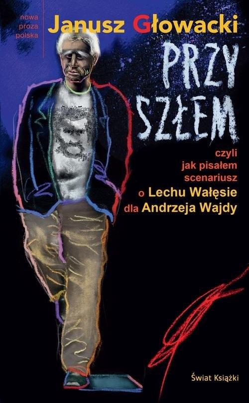 okładka Przyszłem czyli jak pisałem scenariusz o Lechu Wałęsie dla Andrzeja Wajdy, Książka | Głowacki Janusz