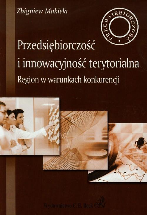 okładka Przedsiębiorczość i innowacyjność terytorialna Region w warunkach konkurencji, Książka | Makieła Zbigniew