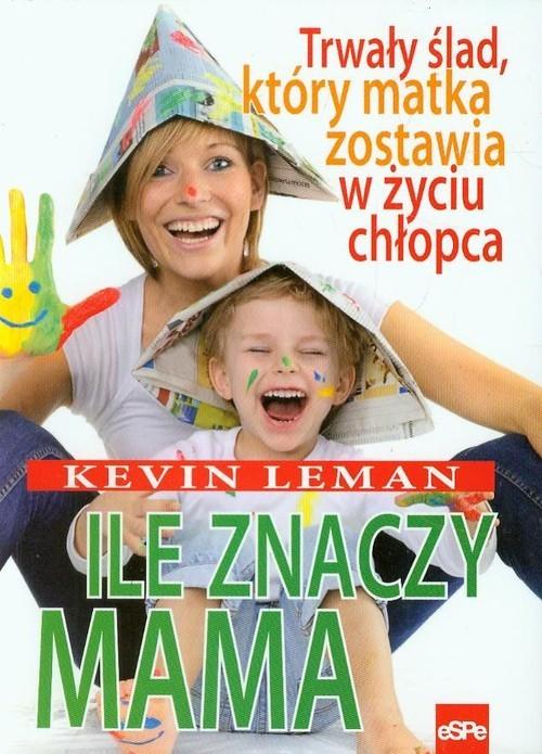 okładka Ile znaczy mama Trwały ślad, który matka zostawia w życiu chłopca, Książka | Leman Kevin