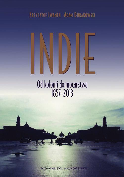 okładka Indie Od kolonii do mocarstwa 1857–2013., Książka | Krzysztof Iwanek, Adam  Burakowski