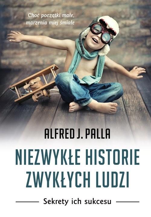okładka Niezwykłe historie zwykłych ludzi Sekrety ich sukcesuksiążka      Alfred J. Palla