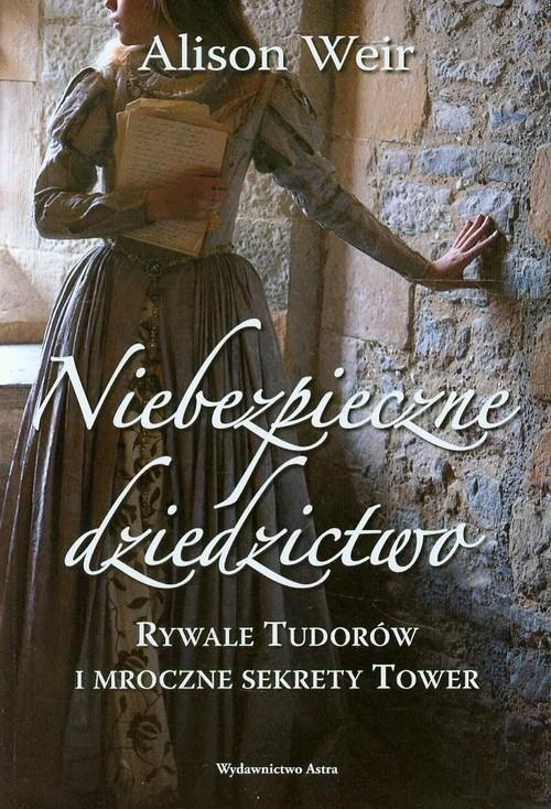 okładka Niebezpieczne dziedzictwo Rywale Tudorów i mroczne sekrety Tower, Książka | Alison Weir
