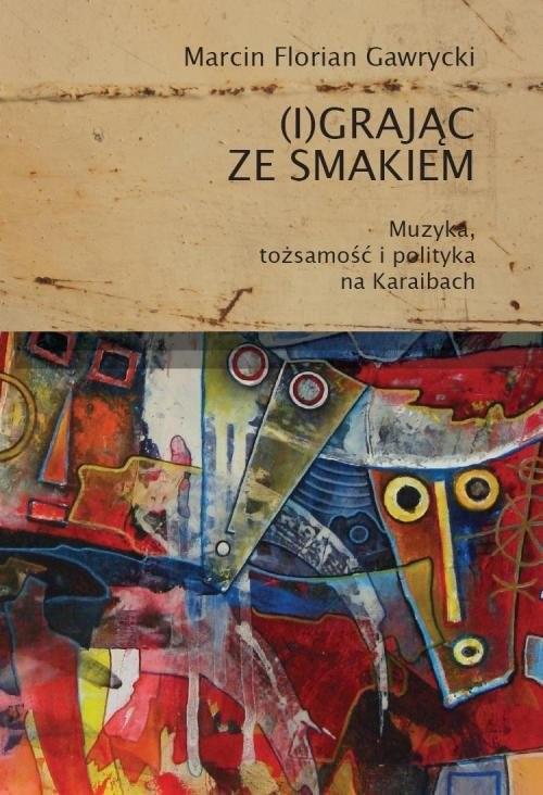 okładka (I)grając ze smakiem Muzyka tożsamość i polityka na Karaibach, Książka | Marcin Florian Gawrycki