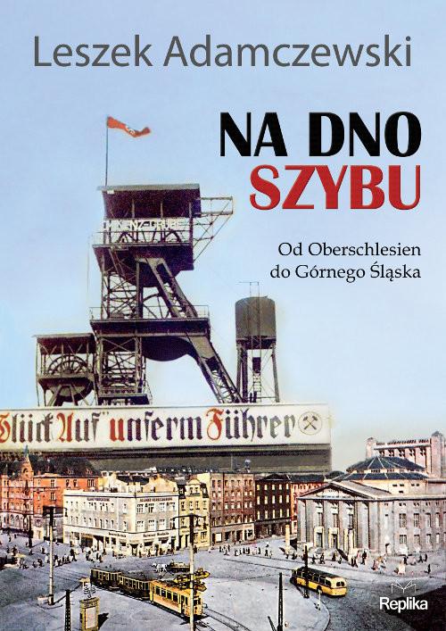okładka Na dno szybu Od Oberschlesien do Górnego Śląskaksiążka |  | Adamczewski Leszek