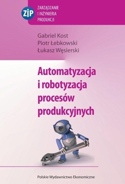 okładka Automatyzacja i robotyzacja procesów produkcyjnych, Książka | Gabriel Kost, Piotr Łebkowski, Łuka Węsierski