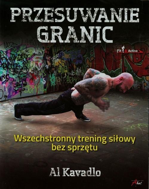 okładka Przesuwanie granic Wszechstronny trening siłowy bez sprzętu, Książka | Kavadlo Al