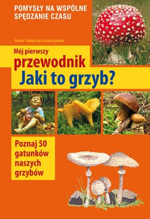 okładka Mój pierwszy przewodnik Jaki to grzyb?, Książka | Henryk Garbarczyk, Małgorzata Garbarczyk