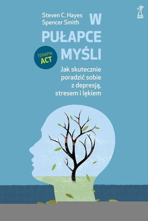 okładka W pułapce myśli Jak skutecznie poradzić sobie z depresją, stresem i lękiem, Książka | Steven Hayes, Spencer Smith