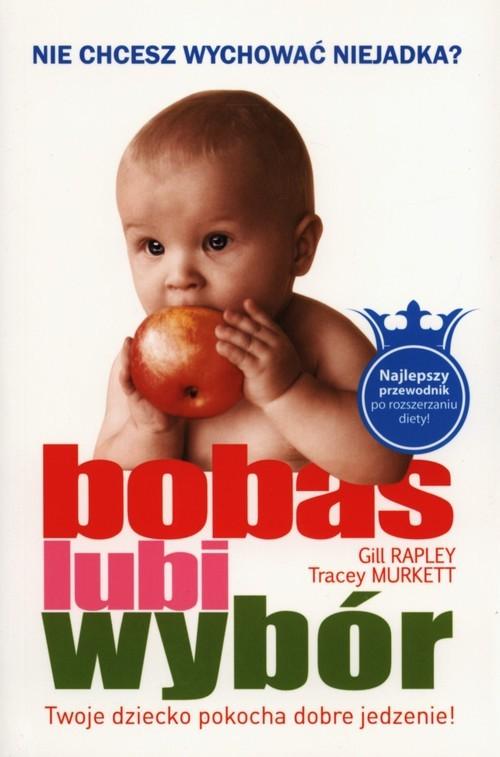 okładka Bobas lubi wybór Nie chcesz wychować niejadka? Twoje dziecko pokocha dobre jedzenie!książka |  | Gill Rapley, Tracey Murkett
