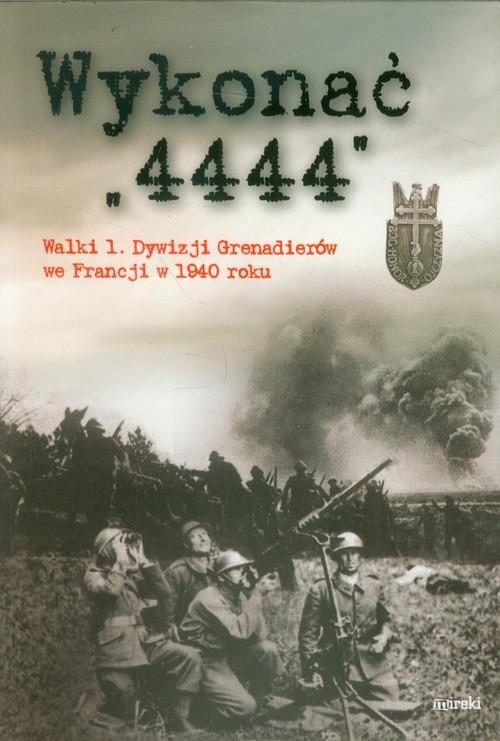 okładka Wykonać 4444 Walki 1 Dywizji Grenadierów we Francji w 1940 roku, Książka | Praca Zbiorowa