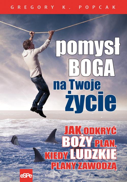 okładka Pomysł Boga na twoje życie Jak odkryć Boży plan, kiedy ludzkie plany zawodzą, Książka   Gregory K. Popcak
