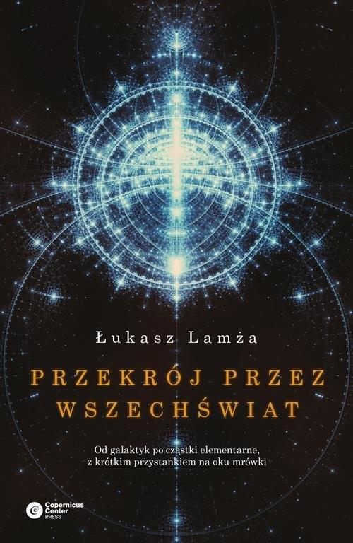 okładka Przekrój przez wszechświat Od galaktyk po cząstki elementarne, z krótkim przystankiem na oku mrówki, Książka | Lamża Łukasz