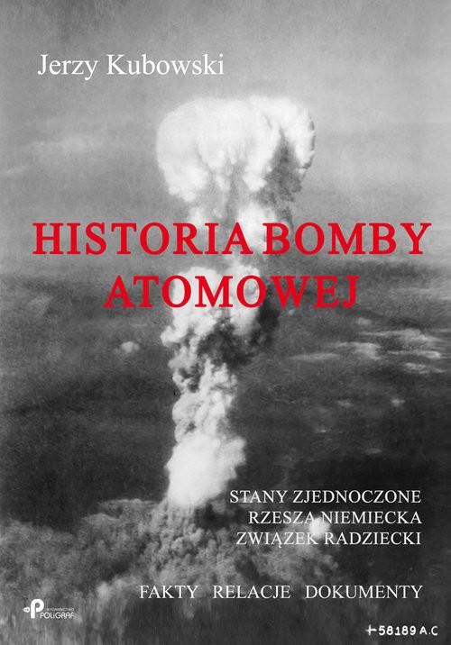 okładka Historia bomby atomowej: Stany Zjednoczone Rzesza Niemiecka Związek Radziecki Fakty – Relacje – Dokumenty, Książka   Kubowski Jerzy