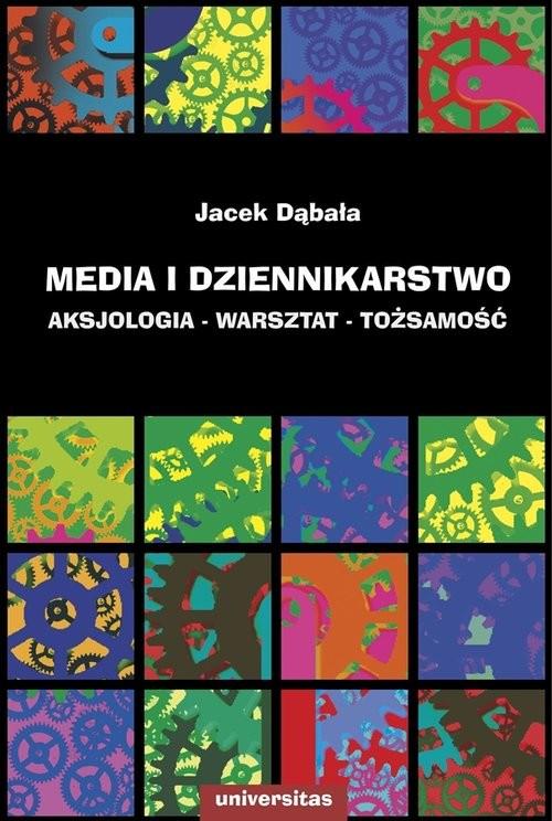 okładka Media i dziennikarstwo Aksjologia - warsztat - tożsamość, Książka   Dąbała Jacek